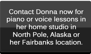 Contact Donna now for piano or voice lessons in her home studio in North Pole, Alaska or her Fairbanks location.